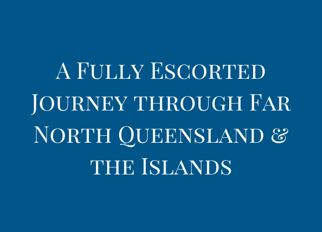 A Fully Escorted Journey through Far North Queensland & the Islands